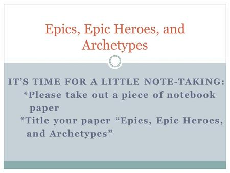 "IT'S TIME FOR A LITTLE NOTE-TAKING: *Please take out a piece of notebook paper *Title your paper ""Epics, Epic Heroes, and Archetypes"" Epics, Epic Heroes,"