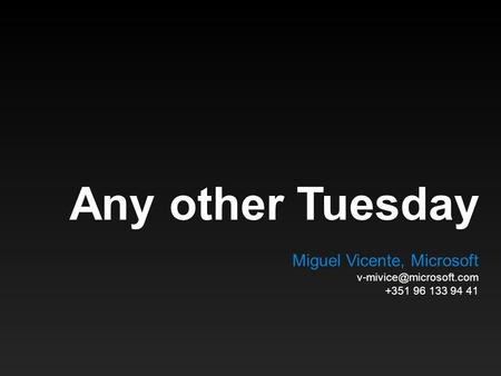 Any other Tuesday Miguel Vicente, Microsoft +351 96 133 94 41.
