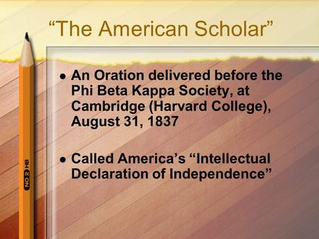 """The American Scholar"" An Oration delivered before the Phi Beta Kappa Society, at Cambridge (Harvard College), August 31, 1837 Called America's ""Intellectual."