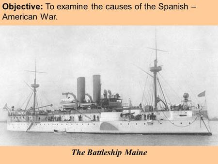 Objective: To examine the causes of the Spanish – American War. The Battleship Maine.