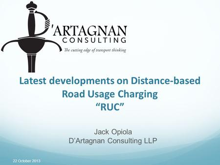 "22 October 2013 Latest developments on Distance-based Road Usage Charging ""RUC"" Jack Opiola D'Artagnan Consulting LLP."