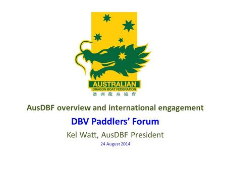 AusDBF overview and international engagement DBV Paddlers' Forum Kel Watt, AusDBF President 24 August 2014.