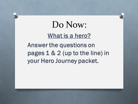 Do Now: What is a hero? Answer the questions on pages 1 & 2 (up to the line) in your Hero Journey packet.