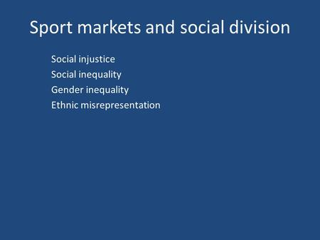 Sport markets and social division Social injustice Social inequality Gender inequality Ethnic misrepresentation.