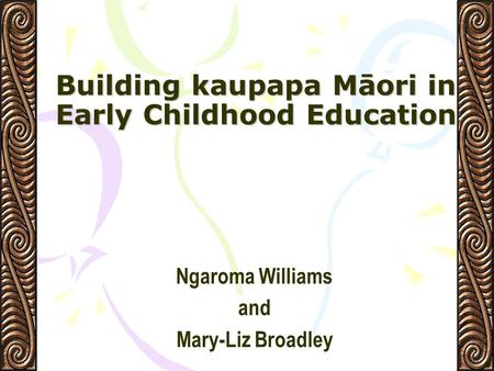 Building kaupapa Māori in Early Childhood Education Ngaroma Williams and Mary-Liz Broadley.