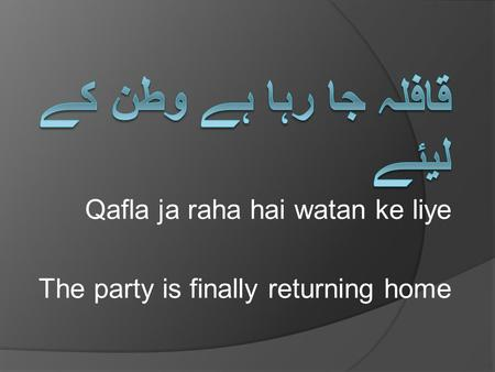 Qafla ja raha hai watan ke liye The party is finally returning home.