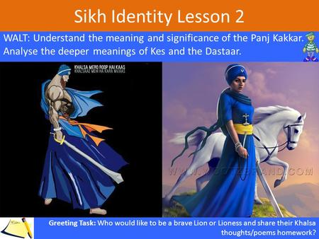 Sikh Identity Lesson 2 WALT: Understand the meaning and significance of the Panj Kakkar. Analyse the deeper meanings of Kes and the Dastaar. Greeting Task: