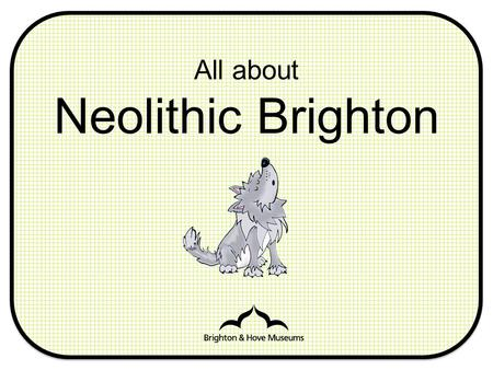 All about Neolithic Brighton. Neolithic Can you think of any other words that begin with 'Neo'? What do you think it means?