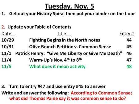 Tuesday, Nov. 5 1.Get out your History Spiral then put your binder on the floor 2. Update your Table of Contents DateTitle Entry # 10/29Fighting Begins.