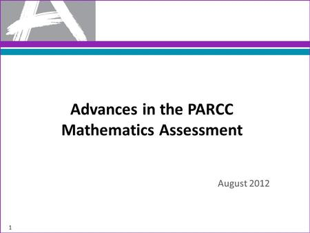 Advances in the PARCC Mathematics Assessment August 2012 1.