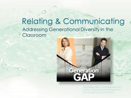 Relating & Communicating Addressing Generational Diversity in the Classroom This presentation was adapted from Irvine, K. Engaging the Generations. For,