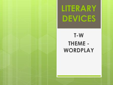 LITERARY DEVICES T-W THEME - WORDPLAY. THEME The author's central message of a work of literature; the lesson or perception about life contained within.