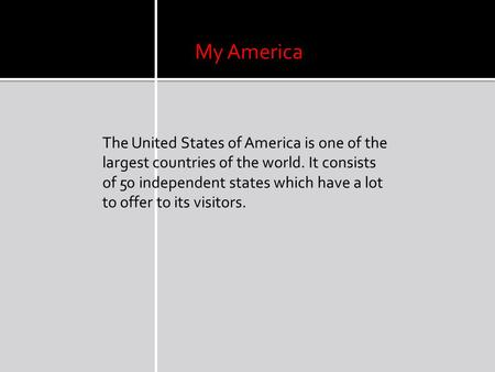 My America The United States of America is one of the largest countries of the world. It consists of 50 independent states which have a lot to offer to.