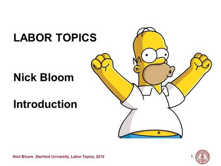 Nick Bloom, Stanford University, Labor Topics, 2015 1 LABOR TOPICS Nick Bloom Introduction.