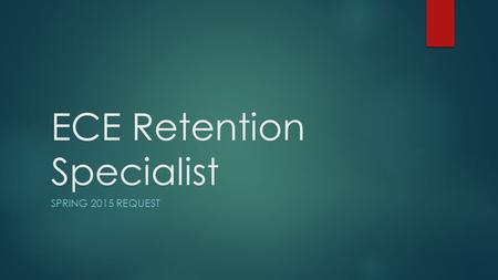 "ECE Retention Specialist SPRING 2015 REQUEST. Looking Back …  The expectations of and demand for ""qualified"" early childhood teachers is expanding. "