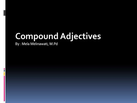 Compound Adjectives By : Mela Melinawati, M.Pd. A compound is a word composed of more than one free morpheme. English compounds may be classified in several.