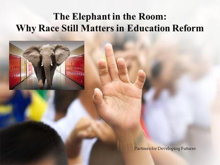 The Elephant in the Room: Why Race Still Matters in Education Reform Partners for Developing Futures.