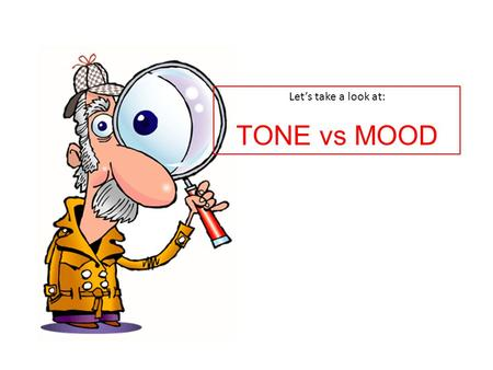 Let's take a look at: TONE vs MOOD. Tone - the writer's attitude or feelings about what he/she is writing about based on the choice of words and details,