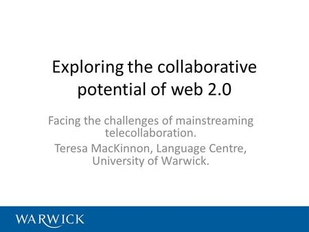Exploring the collaborative potential of web 2.0 Facing the challenges of mainstreaming telecollaboration. Teresa MacKinnon, Language Centre, University.
