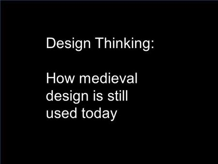 Design Thinking: How medieval design is still used today.