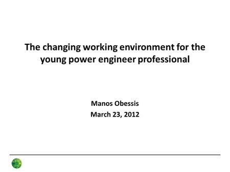 The changing working environment for the young power engineer professional Manos Obessis March 23, 2012.