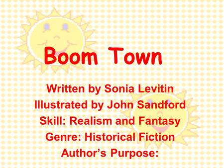 Boom Town Written by Sonia Levitin Illustrated by John Sandford Skill: Realism and Fantasy Genre: Historical Fiction Author's Purpose: