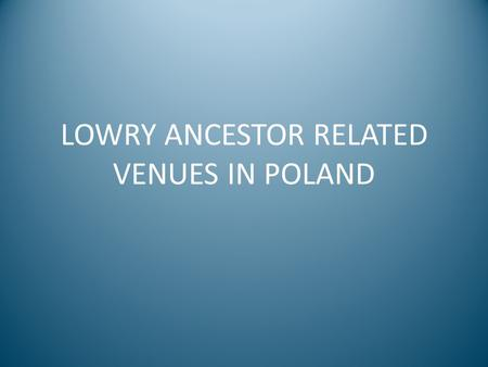 LOWRY ANCESTOR RELATED VENUES IN POLAND. CASTLE OF THE DUKES OF GLOGOW Built in the 13 th century by Konrad I, Duke of Glogow (22 nd GGF of Ethel Maud.