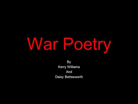 War Poetry By Kerry Williams And Daisy Bettesworth.