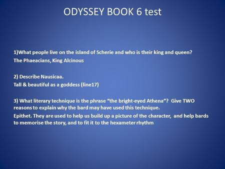 ODYSSEY BOOK 6 test 1)What people live on the island of Scherie and who is their king and queen? The Phaeacians, King Alcinous 2) Describe Nausicaa. Tall.