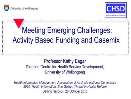 Meeting Emerging Challenges: Activity Based Funding and Casemix Professor Kathy Eagar Director, Centre for Health Service Development, University of Wollongong.