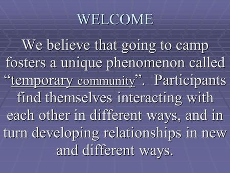 "WELCOME We believe that going to camp fosters a unique phenomenon called ""temporary community "". Participants find themselves interacting with each other."