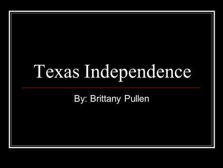 Texas Independence By: Brittany Pullen. The Alamo Because of the lose of San Antonio; Santa Anna was furious and started the Alamo. The Texans only had.