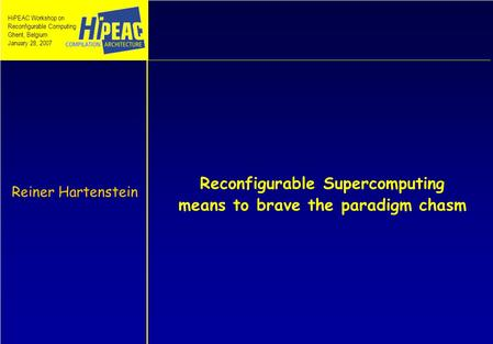 Reconfigurable Supercomputing means to brave the paradigm chasm Reiner Hartenstein HiPEAC Workshop on Reconfigurable Computing Ghent, Belgium January 28,