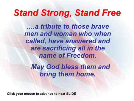Stand Strong, Stand Free ….a tribute to those brave men and woman who when called, have answered and are sacrificing all in the name of Freedom. May God.