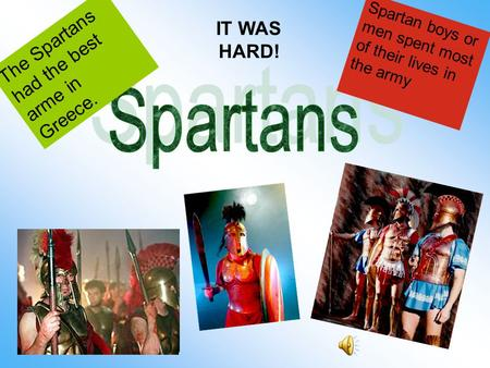 Spartan boys or men spent most of their lives in the army The Spartans had the best arme in Greece. IT WAS HARD!