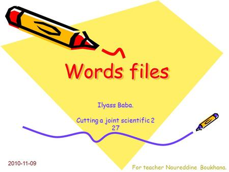 Words files Words files Ilyass Baba. Cutting a joint scientific 2 27 2010-11-09 For teacher Noureddine Boukhana.