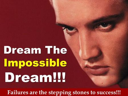 Failures are the stepping stones to success!!! Dream The ImpossibleDream!!!