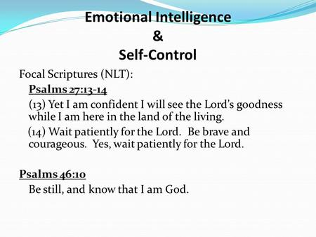 Emotional Intelligence & Self-Control Focal Scriptures (NLT): Psalms 27:13-14 (13) Yet I am confident I will see the Lord's goodness while I am here in.