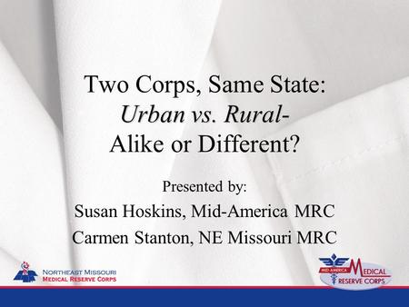 Urban vs. Rural- Two Corps, Same State: Urban vs. Rural- Alike or Different? Presented by: Susan Hoskins, Mid-America MRC Carmen Stanton, NE Missouri.