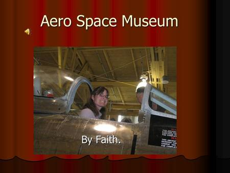 Aero Space Museum By Faith. What we did We did a lot of fun things like make rockets and we also learned new things and went to places like the old control.