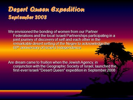 Desert Queen Expedition September 2008 We envisioned the bonding of women from our Partner Federations and the local Israeli Partnerships participating.