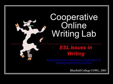 Cooperative Online Writing Lab Bluefield College COWL, 2005 ESL Issues in Writing Explaining Articles, Appositives, Capitalization, & Spelling Words that.