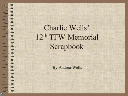 Charlie Wells' 12 th TFW Memorial Scrapbook By Andrea Wells.