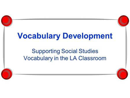 Vocabulary Development Supporting Social Studies Vocabulary in the LA Classroom.