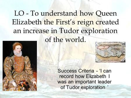 LO - To understand how Queen Elizabeth the First's reign created an increase in Tudor exploration of the world. Success Criteria - 'I can record how Elizabeth.