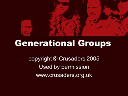 Generational Groups copyright © Crusaders 2005 Used by permission www.crusaders.org.uk.