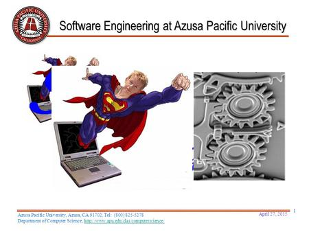 April 27, 2015 1 Software Engineering at Azusa Pacific University Azusa Pacific University, Azusa, CA 91702, Tel: (800) 825-5278 Department of Computer.