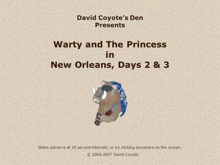 © 2004-2007 David Coyote David Coyote's Den Presents Warty and The Princess in New Orleans, Days 2 & 3 Slides advance at 30 second intervals, or by clicking.