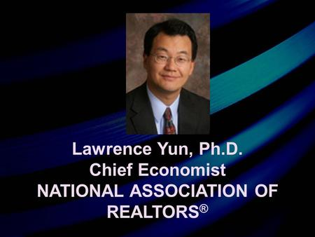 Lawrence Yun, Ph.D. Chief Economist NATIONAL ASSOCIATION OF REALTORS ®