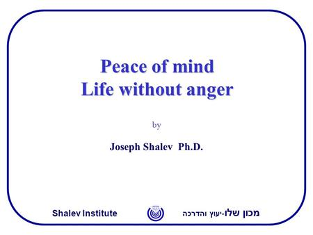 מכון שלו -יעוץ והדרכה Shalev Institute Peace of mind Life without anger by Joseph Shalev Ph.D.